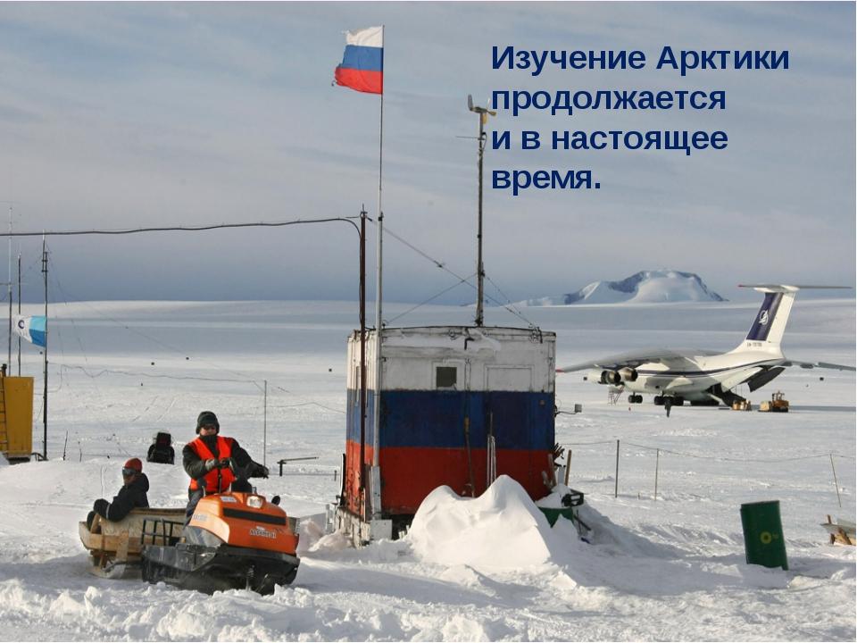 Изучение Арктики продолжается и в настоящее время.
