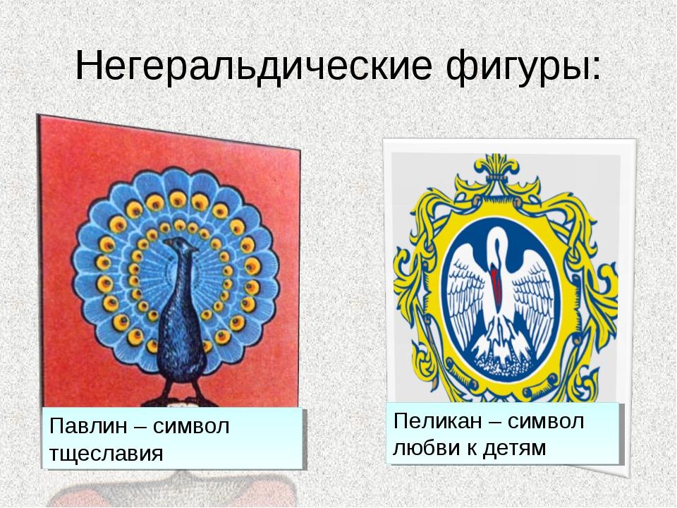 Негеральдические фигуры: Павлин – символ тщеславия Пеликан – символ любви к д...