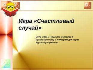 Игра «Счастливый случай» Цель игры: Привить интерес к русскому языку и литер