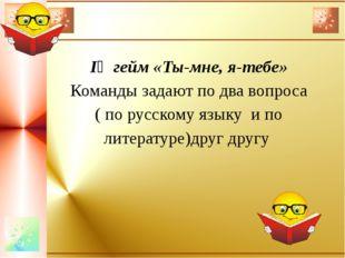 ІҮ гейм «Ты-мне, я-тебе» Команды задают по два вопроса ( по русскому языку и