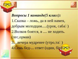 Вопросы 1 команде(5 класс): 1.Сказка – ложь, да в ней намек, добрым молодцам