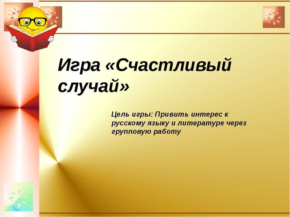 Игра «Счастливый случай» Цель игры: Привить интерес к русскому языку и литер...