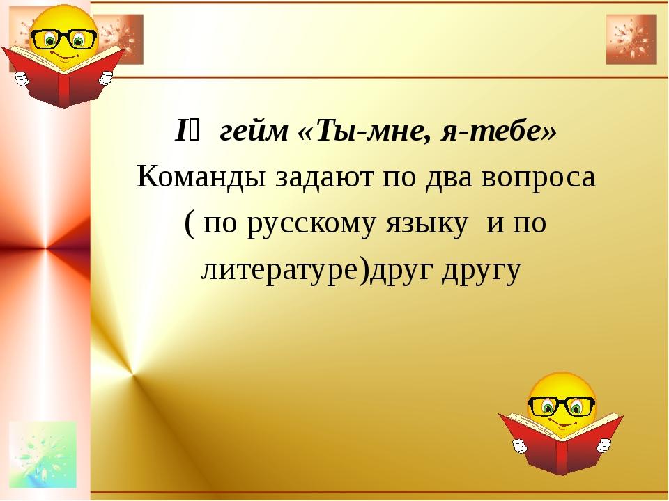 ІҮ гейм «Ты-мне, я-тебе» Команды задают по два вопроса ( по русскому языку и...
