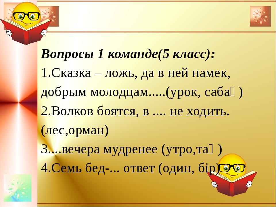 Вопросы 1 команде(5 класс): 1.Сказка – ложь, да в ней намек, добрым молодцам...