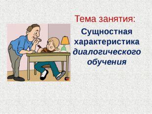 Тема занятия: Сущностная характеристика диалогического обучения