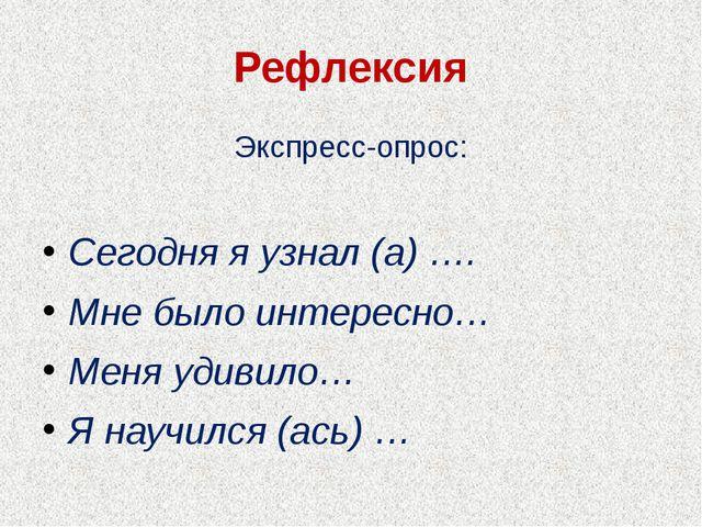 Рефлексия Экспресс-опрос: Сегодня я узнал (а) …. Мне было интересно… Меня уди...