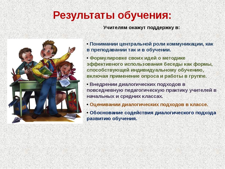 Результаты обучения: Учителям окажут поддержку в: • Понимании центральной рол...
