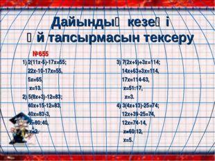 Дайындық кезеңі Үй тапсырмасын тексеру №655 1) 2(11х-5)-17х=55; 22x-10-17x=55