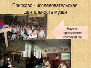 Поисково - исследовательская деятельность музея Научно-практические конференции