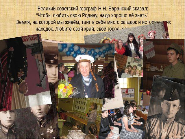 """Великий советский географ Н.Н. Баранский сказал: """"Чтобы любить свою Родину,..."""