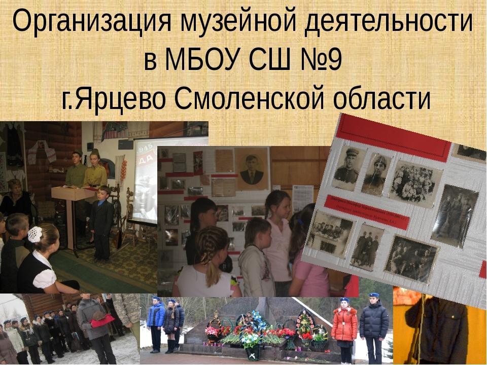 Организация музейной деятельности в МБОУ СШ №9 г.Ярцево Смоленской области
