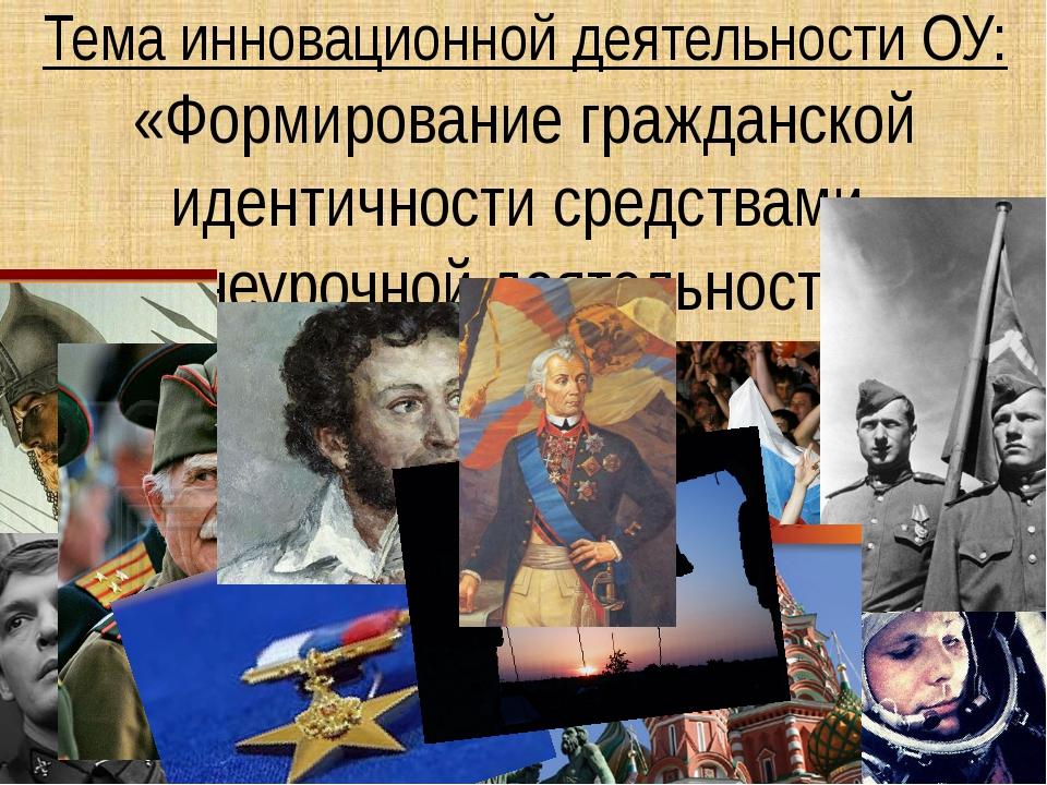 Тема инновационной деятельности ОУ: «Формирование гражданской идентичности ср...