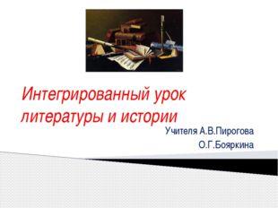 Интегрированный урок литературы и истории Учителя А.В.Пирогова О.Г.Бояркина