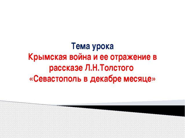 Тема урока Крымская война и ее отражение в рассказе Л.Н.Толстого «Севастопол...