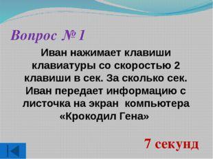 Вопрос № 1 Иван нажимает клавиши клавиатуры со скоростью 2 клавиши в сек. За
