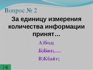 Вопрос № 2 За единицу измерения количества информации принят… А)Бод; Б)Бит; В