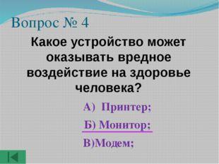 Вопрос № 4 Какое устройство может оказывать вредное воздействие на здоровье ч