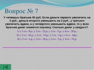 Вопрос № 7 У четверых братьев 45 руб. Если деньги первого увеличить на 2 руб.