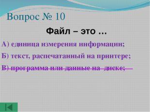 Вопрос № 10  Файл – это … А) единица измерения информации; Б) текст, распеча