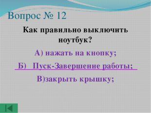 Вопрос № 12 Как правильно выключить ноутбук? А) нажать на кнопку; Б) Пуск-Зав