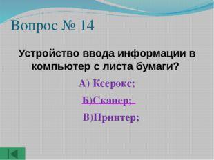 Вопрос № 14 Устройство ввода информации в компьютер с листа бумаги? А) Ксерок