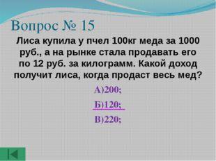 Вопрос № 15 Лиса купила у пчел 100кг меда за 1000 руб., а на рынке стала прод