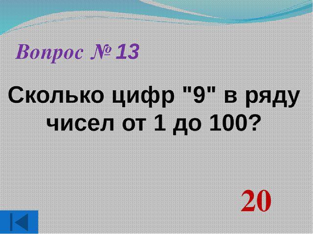 "Вопрос № 13 Сколько цифр ""9"" в ряду чисел от 1 до 100? 20"