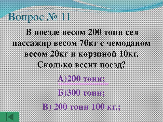 Вопрос № 11 В поезде весом 200 тонн сел пассажир весом 70кг с чемоданом весом...