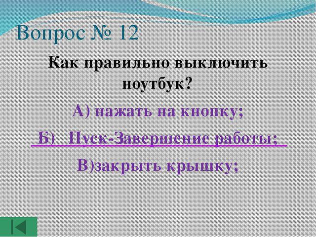 Вопрос № 12 Как правильно выключить ноутбук? А) нажать на кнопку; Б) Пуск-Зав...