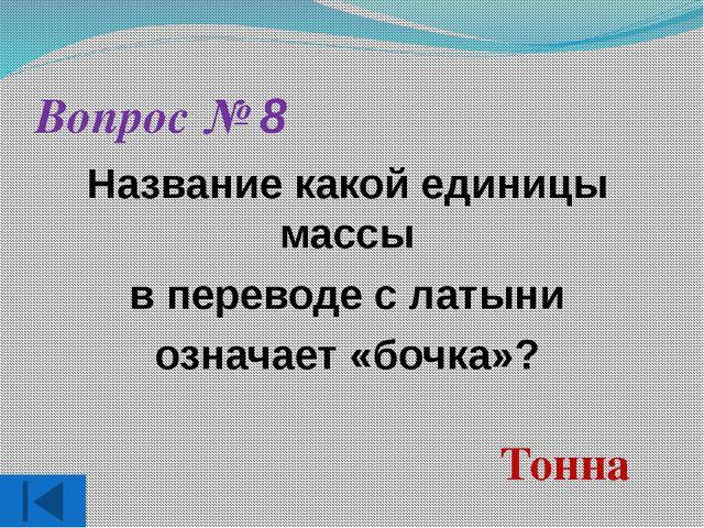Вопрос № 8 Название какой единицы массы в переводе с латыни означает «бочка»?...