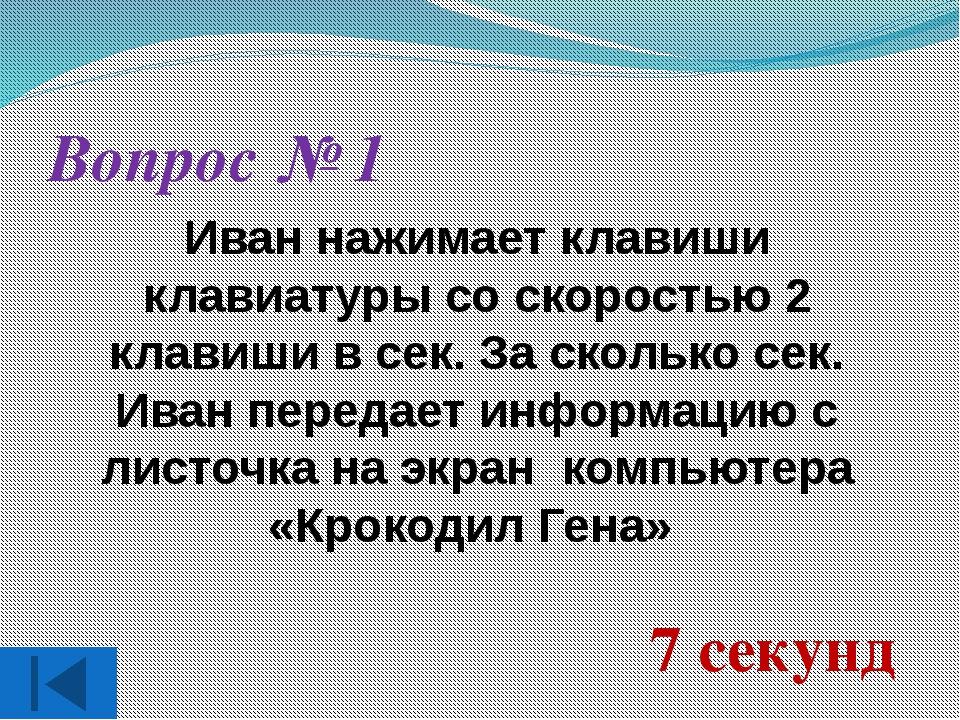 Вопрос № 1 Иван нажимает клавиши клавиатуры со скоростью 2 клавиши в сек. За...