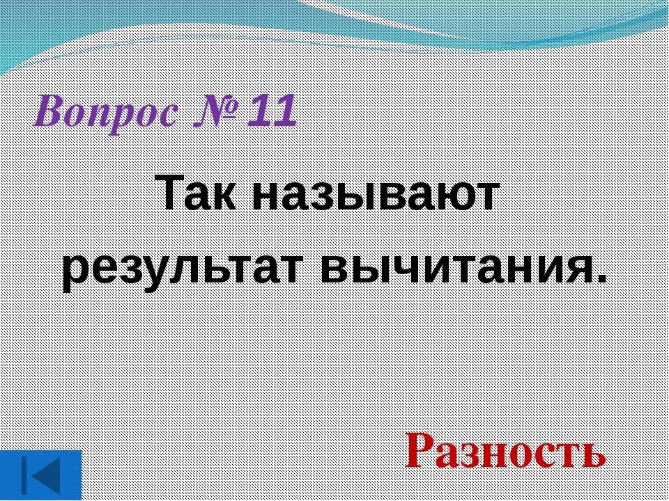 Вопрос № 11 Так называют результат вычитания. Разность