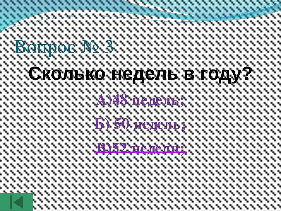 Вопрос № 3 Сколько недель в году? А)48 недель; Б) 50 недель; В)52 недели;