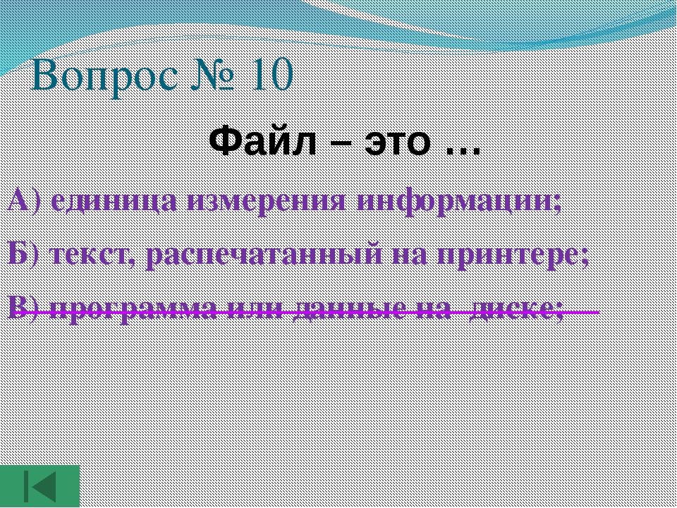 Вопрос № 10  Файл – это … А) единица измерения информации; Б) текст, распеча...