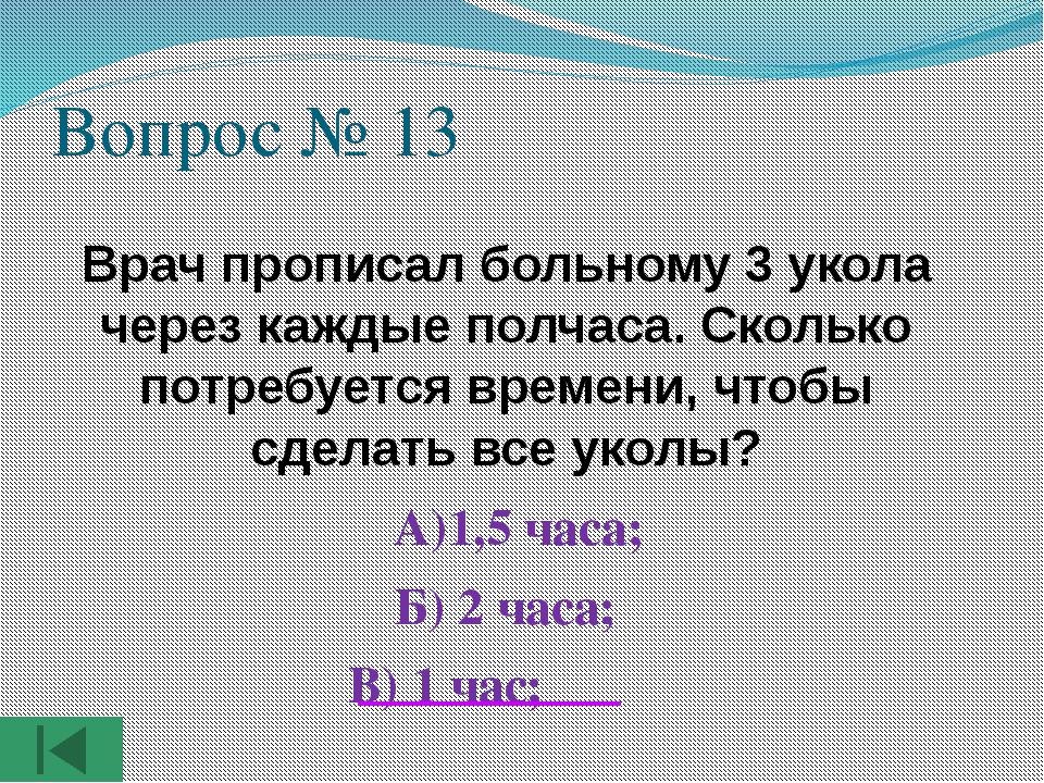 Вопрос № 13 Врач прописал больному 3 укола через каждые полчаса. Сколько потр...