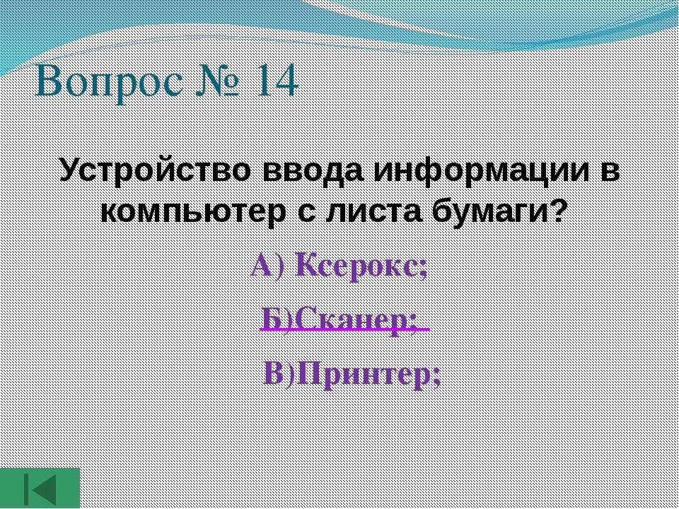 Вопрос № 14 Устройство ввода информации в компьютер с листа бумаги? А) Ксерок...