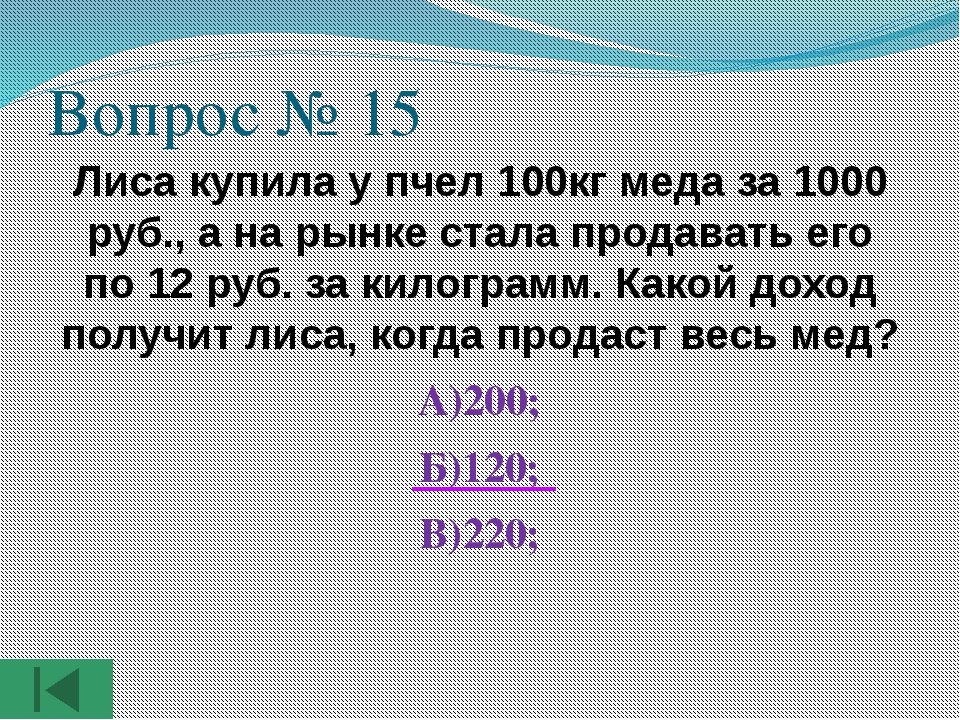 Вопрос № 15 Лиса купила у пчел 100кг меда за 1000 руб., а на рынке стала прод...
