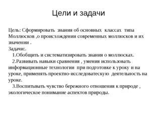 Цели и задачи Цель: Сформировать знания об основных классах типа Моллюсков ,о