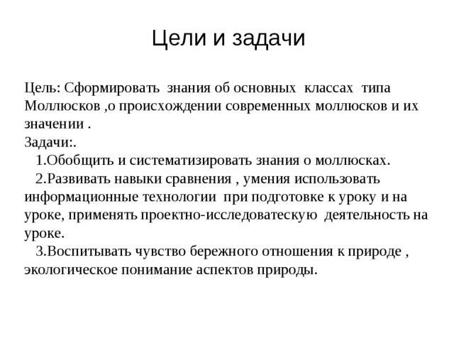 Цели и задачи Цель: Сформировать знания об основных классах типа Моллюсков ,о...