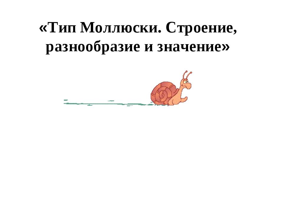 «Тип Моллюски. Строение, разнообразие и значение»
