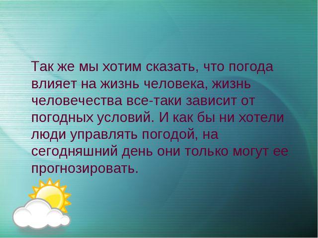 Так же мы хотим сказать, что погода влияет на жизнь человека, жизнь человече...