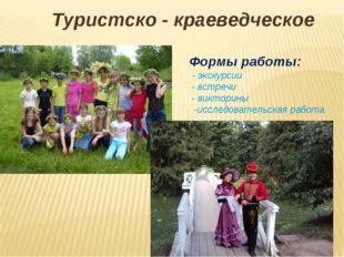 Туристско - краеведческое Формы работы: - экскурсии - встречи - викторины -ис