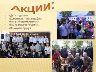 «Дети - детям» «Комсомол – моя судьба», «Мы выбираем жизнь»», «Мы граждане Р
