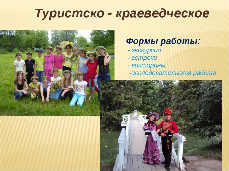 Туристско - краеведческое Формы работы: - экскурсии - встречи - викторины -ис...