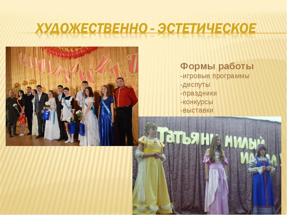 Формы работы -игровые программы -диспуты -праздники -конкурсы -выставки