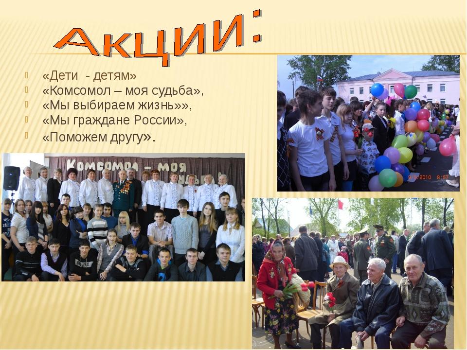 «Дети - детям» «Комсомол – моя судьба», «Мы выбираем жизнь»», «Мы граждане Р...