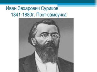 Иван Захарович Суриков 1841-1880г. Поэт-самоучка