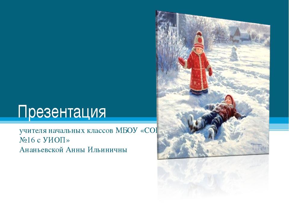Презентация учителя начальных классов МБОУ «СОШ №16 с УИОП» Ананьевской Анны...