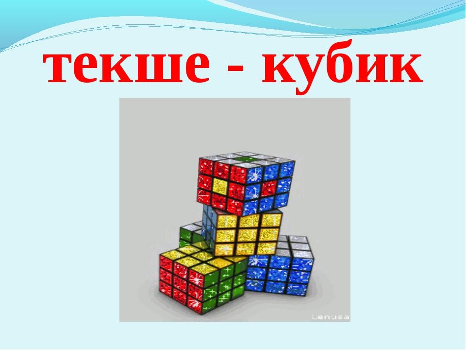 текше - кубик