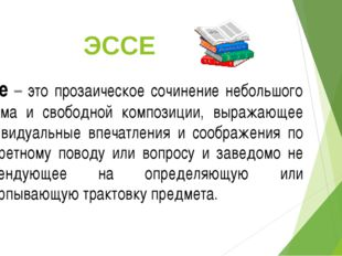 ЭССЕ Эссе – это прозаическое сочинение небольшого объема и свободной композиц